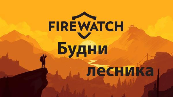 FireWatch. Будни лесника. Firewatch, обзорщик, игровые обзоры, Инди, чисто мое мнение, мое  мнение, обзор, длиннопост